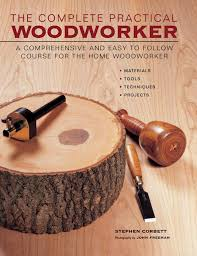 the complete practical woodworker a comprehensive and easy to