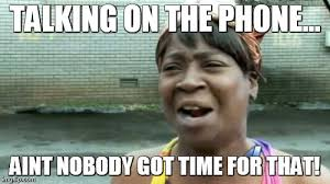 Talking On The Phone Meme - aint nobody got time for that meme imgflip