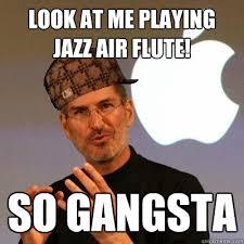 Flute Player Meme - look at me playing jazz air flute so gangsta scumbag steve jobs