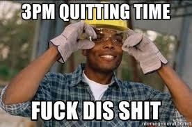 Fuck This Shit I Quit Meme - 3pm quitting time fuck dis shit black collar worker meme generator