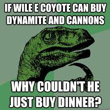 Wile E Coyote Meme - if wile e coyote can buy dynamite and cannons why couldn t he just