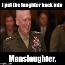 Mad Dog Meme - mad dog mattis i put the laughter back into manslaughter imgflip