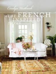 home decor in french the french inspired home carolyn westbrook 9781907030697 amazon