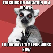 That Time Of The Month Meme - i m going on vacation in a month i don t have time for work now
