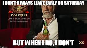 Dos Xx Memes - i don t always leave early on saturday imgflip