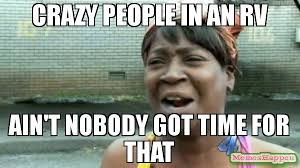 Memes About Crazy People - crazy people in an rv ain t nobody got time for that meme aint