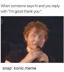 Ironically Liking Memes - when someone says hi and you reply with i m good thank you snap