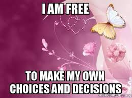 Make My Own Meme Free - i am free to make my own choices and decisions make my own choices