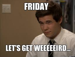 Meme Friday - friday let s get weeeeeird adam workaholics quickmeme