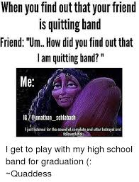 Band Memes - when you find out that your friend is quitting band friend um how