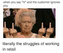 Working In Retail Memes - when you say hi and the customer ignores you literally the