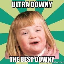 Ultra Downy Meme - ultra downy the best downy retard girl meme generator