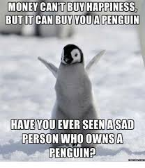 Meme Penguin - money cant buy happiness but it can buy you a penguin have you