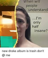 Drake New Album Meme - when will people understand i m only half insane new drake album is