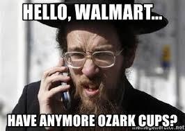 Jewish Meme - hello walmart have anymore ozark cups jewish meme generator
