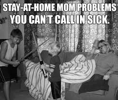 Stay At Home Mom Meme - being a mom and being sick sucks mishaps of motherhood