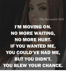 the sarcastic girl i m moving on no more waiting no more hurt if you