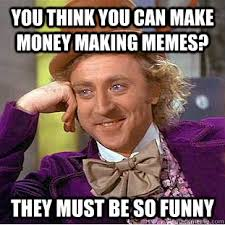 Make Money From Memes - you think you can make money making memes they must be so funny