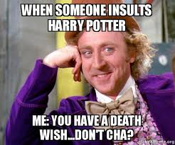 Meme Insults - when someone insults harry potter me you have a death wish don