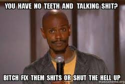 Shut The Hell Up Meme - you have no teeth and talking shit bitch fix them shits or shut the