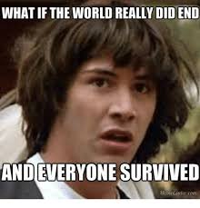Survival Memes - what if the world really didend andeteryone survived meme centercom