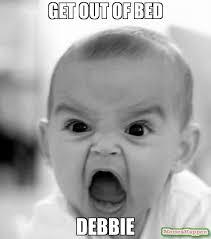 Debbie Meme - get out of bed debbie meme angry baby 62108 memeshappen