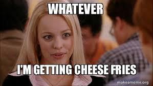 Meme Mean - whatever i m getting cheese fries mean girls meme make a meme