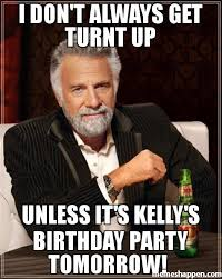 Turnt Meme - i don t always get turnt up unless it s kelly s birthday party