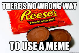 Reeses Meme - there s no wrong way to use a meme reeses are better than