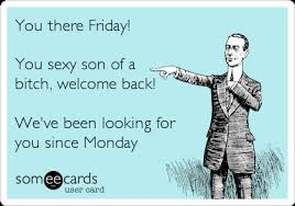 Sexy Friday Memes - you there friday you sexy son of a bitch welcome back we ve been