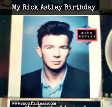 Rick Astley Meme - life my rick astley birthday