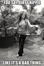 Janis Joplin Meme - you say dirty hippie like it s a bad thing janis hippie joplin