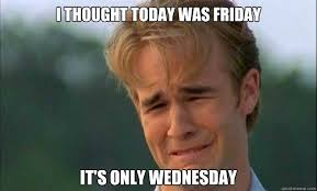 Today Is Friday Meme - i thought today was friday it s only wednesday james vanderbeek