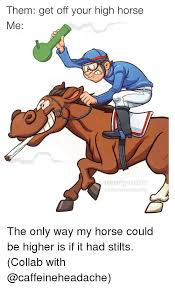 High Horse Meme - them get off your high horse me memegourmel caffeine headache the