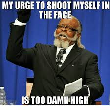 Shoot Myself Meme - my urge to shoot myself in the face is to0 damn high face meme