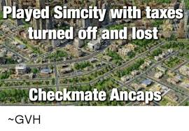 Simcity Meme - played simcity with taxes turned off and lost checkmate ancaps gvh