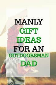 gift ideas for outdoorsmen 20 manly gift ideas for an outdoorsman unique gifter
