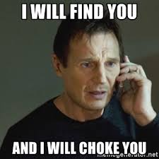 Choke Meme - i will find you and i will choke you taken meme meme generator