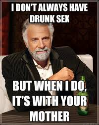 Drunk Sex Meme - i don t always have drunk sex but when i do it s with your mother