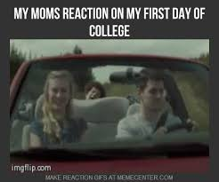 First Day Of College Meme - my moms reaction on my first day of college by dayne meme center