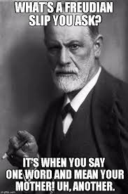 What You Say Meme - sigmund freud what s a freudian slip you ask it s when you say