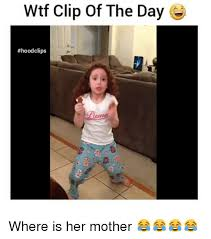 Funny Mother Memes - wtf clip of the day hoodd clips where is her mother