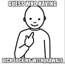 Dick Sucking Meme - guess who having dick sucking withdrawals guess who meme