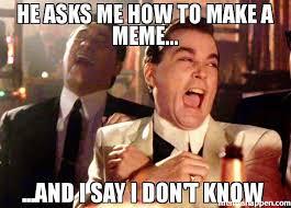 I Say Meme - he asks me how to make a meme and i say i don t know meme