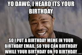Xzibit Birthday Meme - xzibit birthday meme 28 images happy birthday you magnificent
