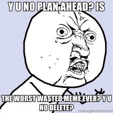 Yu Meme - y u no plan ahead is the worst wasted meme ever y u no delete