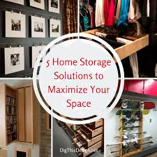 Home Storage Solutions by Home Storage Tips 5 Tips To Maximize Your Space Dig This Design