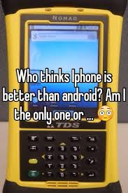 why iphone is better than android who thinks iphone is better than android am i the only one or