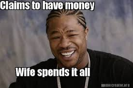 All Meme Generator - meme creator claims to have money wife spends it all meme