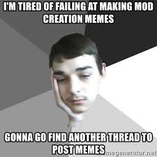Creation Memes - i m tired of failing at making mod creation memes gonna go find